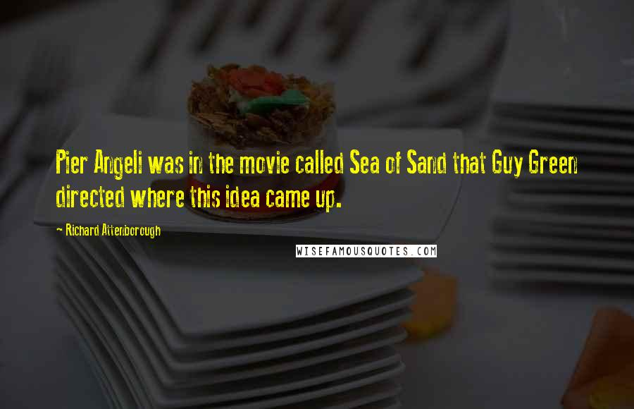 Richard Attenborough quotes: Pier Angeli was in the movie called Sea of Sand that Guy Green directed where this idea came up.