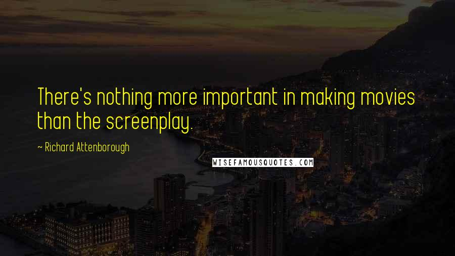 Richard Attenborough quotes: There's nothing more important in making movies than the screenplay.