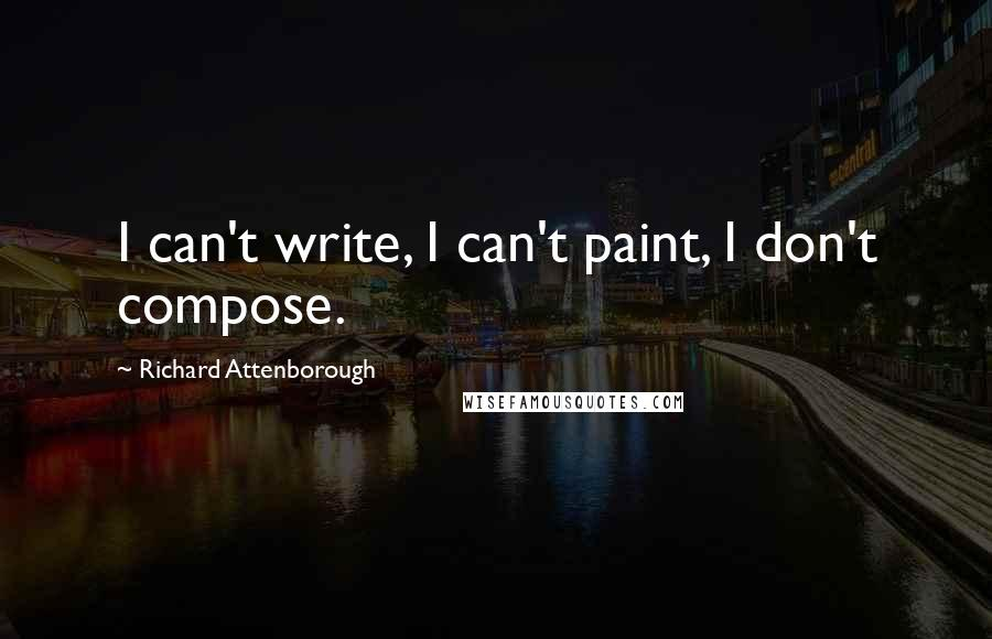 Richard Attenborough quotes: I can't write, I can't paint, I don't compose.