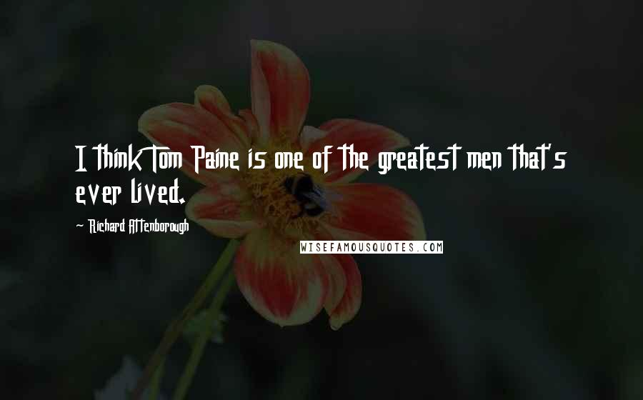 Richard Attenborough quotes: I think Tom Paine is one of the greatest men that's ever lived.