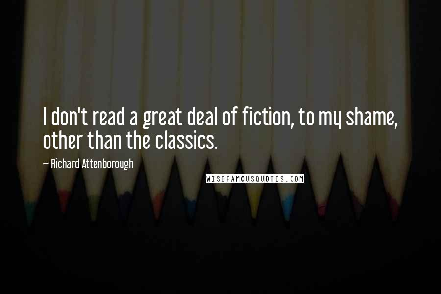 Richard Attenborough quotes: I don't read a great deal of fiction, to my shame, other than the classics.