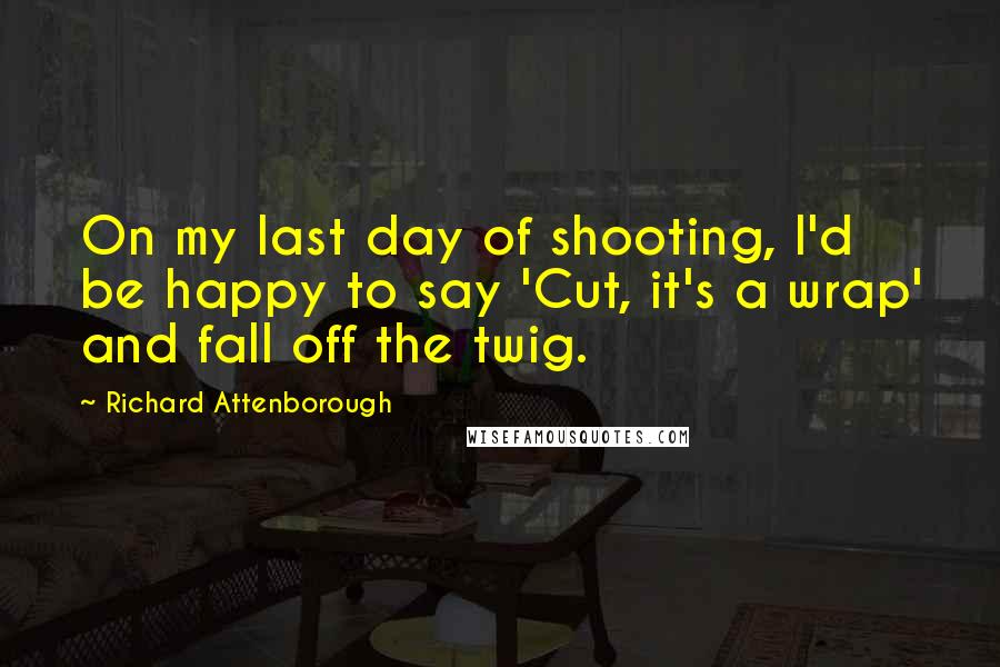 Richard Attenborough quotes: On my last day of shooting, I'd be happy to say 'Cut, it's a wrap' and fall off the twig.