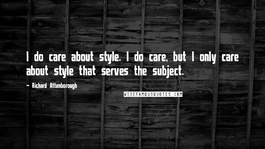 Richard Attenborough quotes: I do care about style. I do care, but I only care about style that serves the subject.