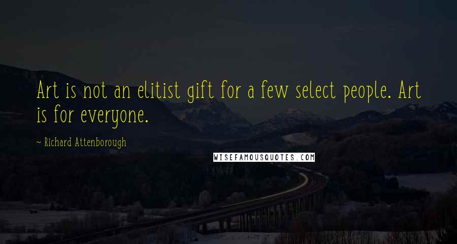 Richard Attenborough quotes: Art is not an elitist gift for a few select people. Art is for everyone.
