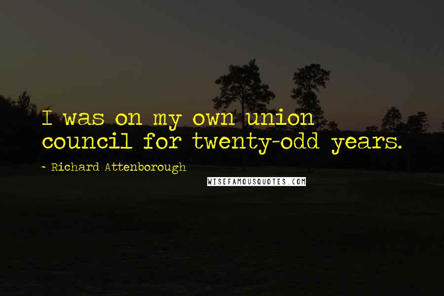 Richard Attenborough quotes: I was on my own union council for twenty-odd years.