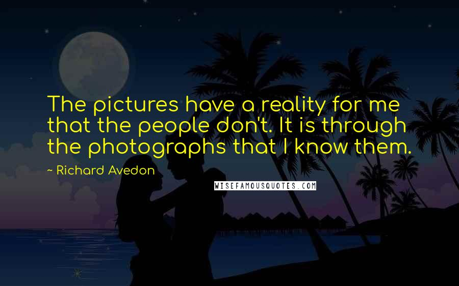 Richard Avedon quotes: The pictures have a reality for me that the people don't. It is through the photographs that I know them.