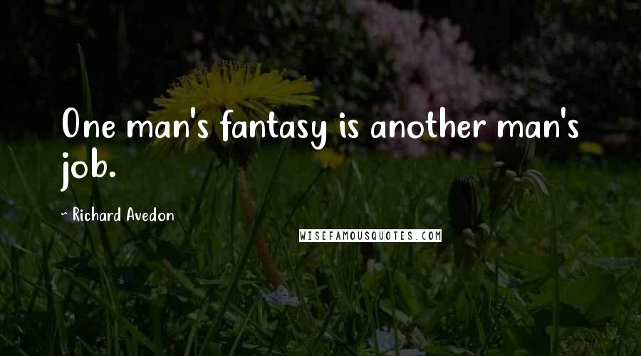 Richard Avedon quotes: One man's fantasy is another man's job.
