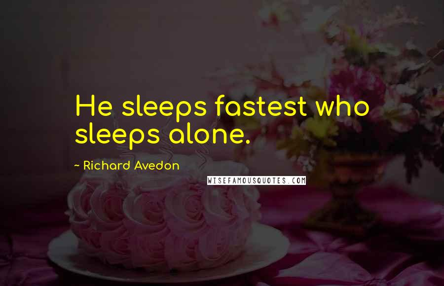 Richard Avedon quotes: He sleeps fastest who sleeps alone.