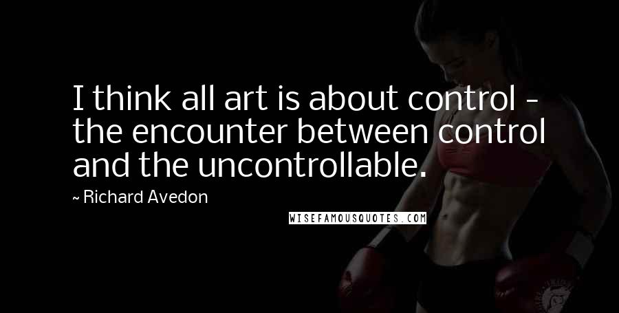 Richard Avedon quotes: I think all art is about control - the encounter between control and the uncontrollable.
