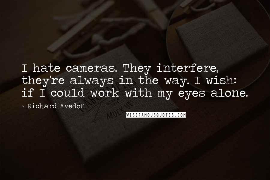 Richard Avedon quotes: I hate cameras. They interfere, they're always in the way. I wish: if I could work with my eyes alone.