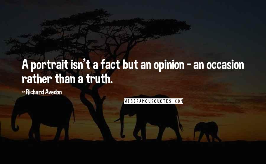 Richard Avedon quotes: A portrait isn't a fact but an opinion - an occasion rather than a truth.