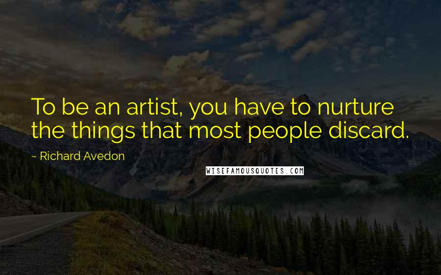Richard Avedon quotes: To be an artist, you have to nurture the things that most people discard.