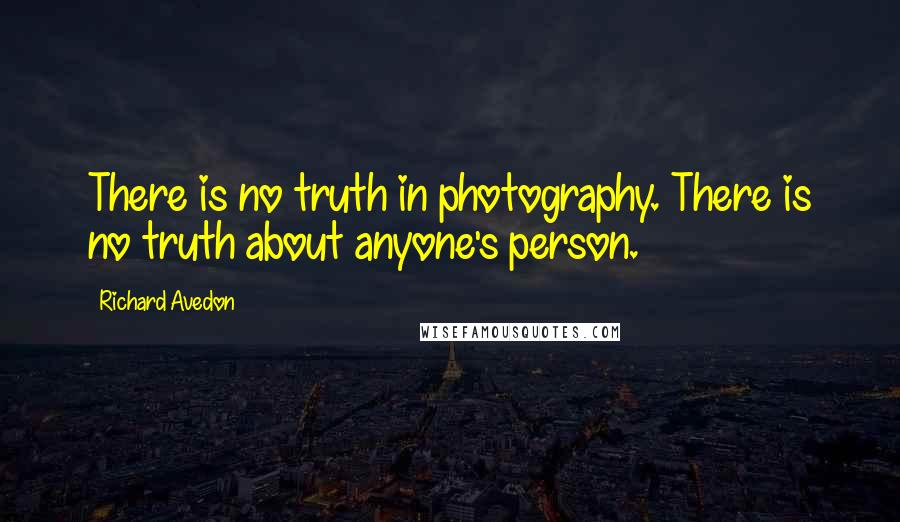 Richard Avedon quotes: There is no truth in photography. There is no truth about anyone's person.
