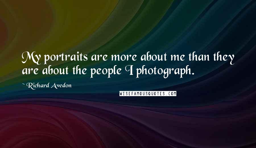 Richard Avedon quotes: My portraits are more about me than they are about the people I photograph.