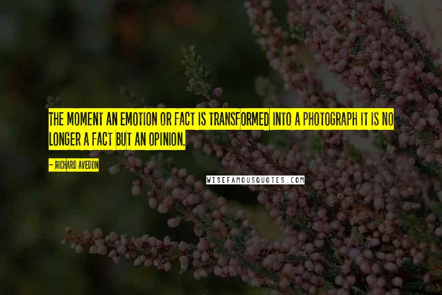 Richard Avedon quotes: The moment an emotion or fact is transformed into a photograph it is no longer a fact but an opinion.