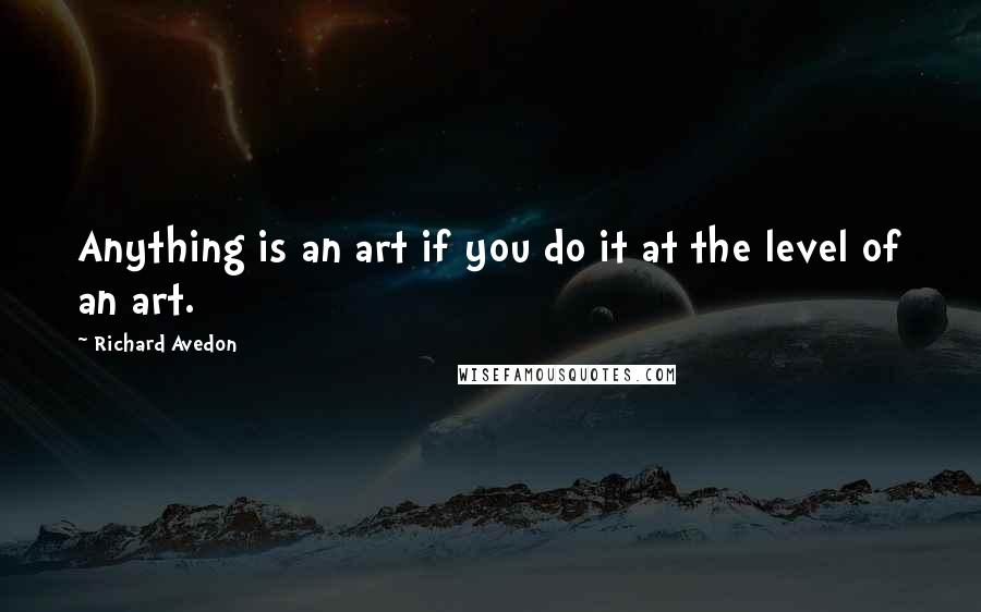 Richard Avedon quotes: Anything is an art if you do it at the level of an art.