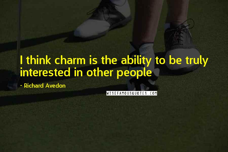 Richard Avedon quotes: I think charm is the ability to be truly interested in other people