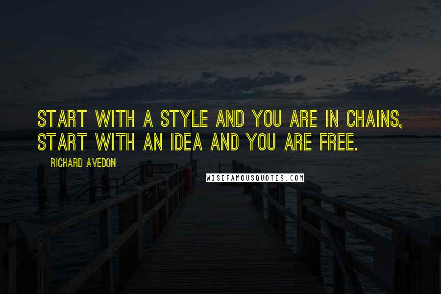 Richard Avedon quotes: Start with a style and you are in chains, start with an idea and you are free.