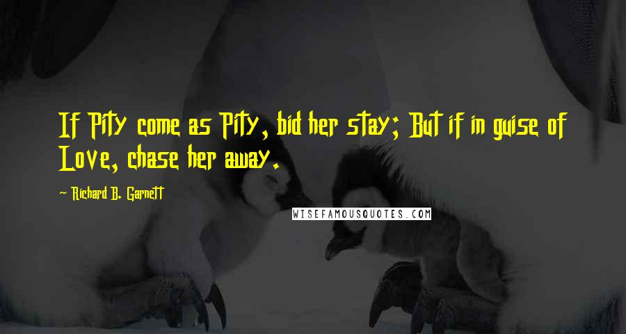 Richard B. Garnett quotes: If Pity come as Pity, bid her stay; But if in guise of Love, chase her away.