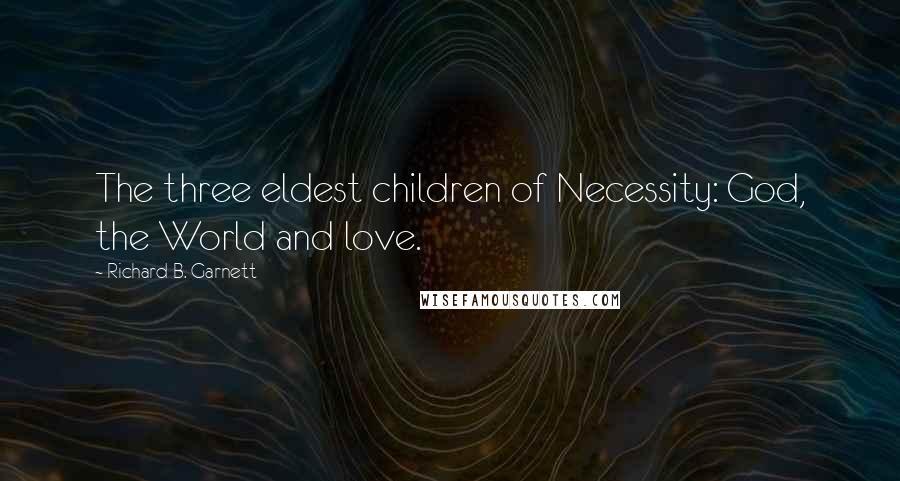 Richard B. Garnett quotes: The three eldest children of Necessity: God, the World and love.
