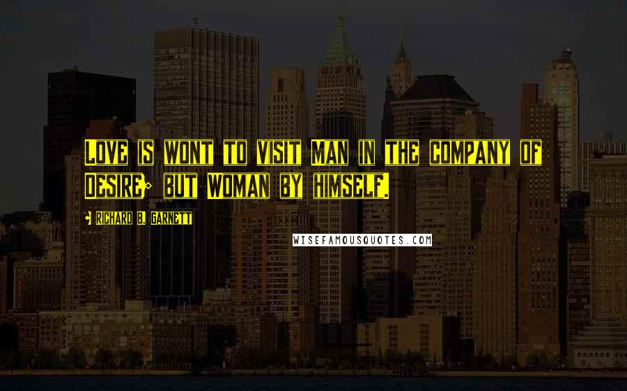 Richard B. Garnett quotes: Love is wont to visit Man in the company of Desire; but Woman by himself.