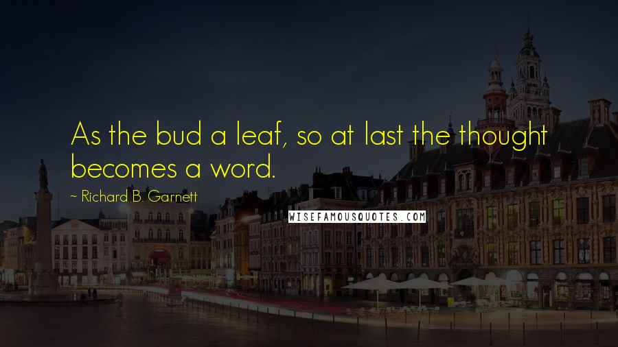 Richard B. Garnett quotes: As the bud a leaf, so at last the thought becomes a word.