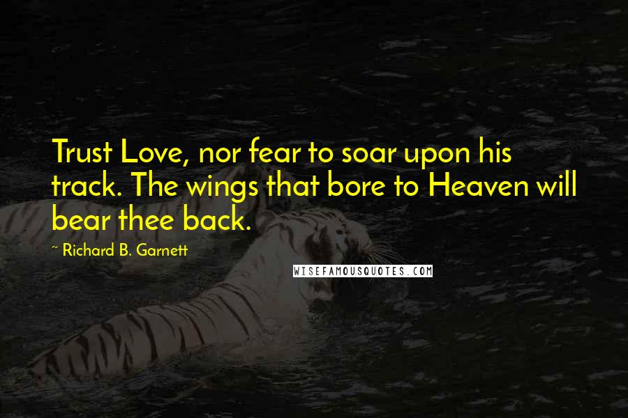 Richard B. Garnett quotes: Trust Love, nor fear to soar upon his track. The wings that bore to Heaven will bear thee back.