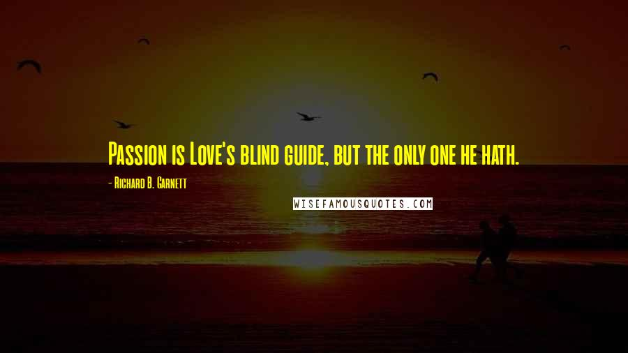 Richard B. Garnett quotes: Passion is Love's blind guide, but the only one he hath.