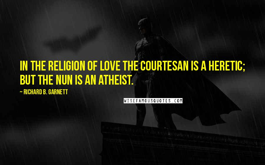 Richard B. Garnett quotes: In the religion of Love the courtesan is a heretic; but the nun is an atheist.