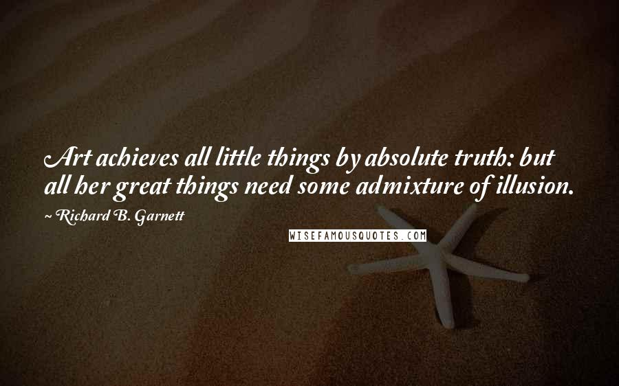 Richard B. Garnett quotes: Art achieves all little things by absolute truth: but all her great things need some admixture of illusion.