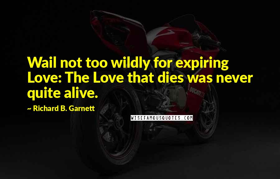 Richard B. Garnett quotes: Wail not too wildly for expiring Love: The Love that dies was never quite alive.