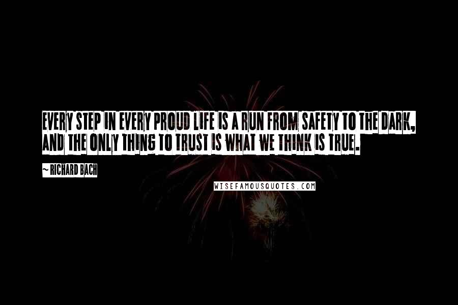 Richard Bach quotes: Every step in every proud life is a run from safety to the dark, and the only thing to trust is what we think is true.