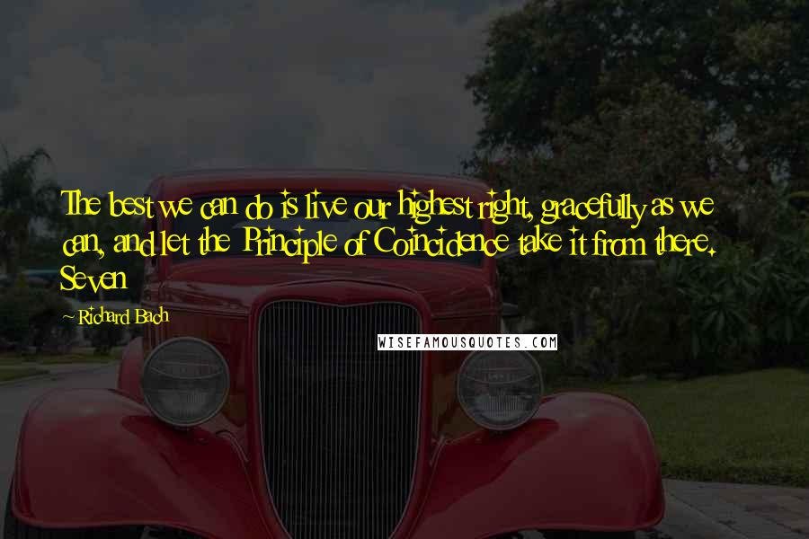 Richard Bach quotes: The best we can do is live our highest right, gracefully as we can, and let the Principle of Coincidence take it from there. Seven