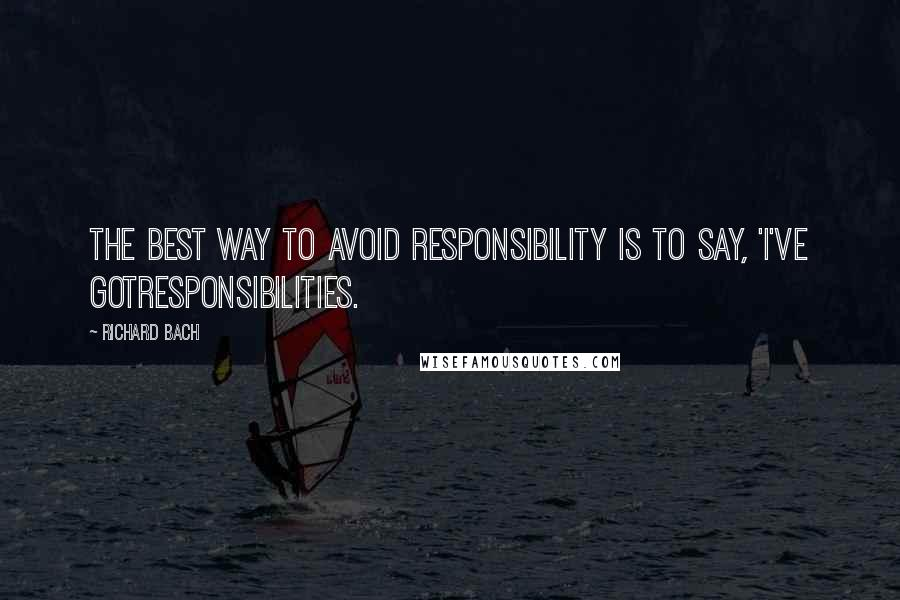 Richard Bach quotes: The best way to avoid responsibility is to say, 'I've gotresponsibilities.