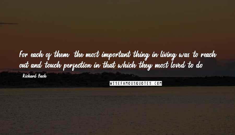 Richard Bach quotes: For each of them, the most important thing in living was to reach out and touch perfection in that which they most loved to do ...