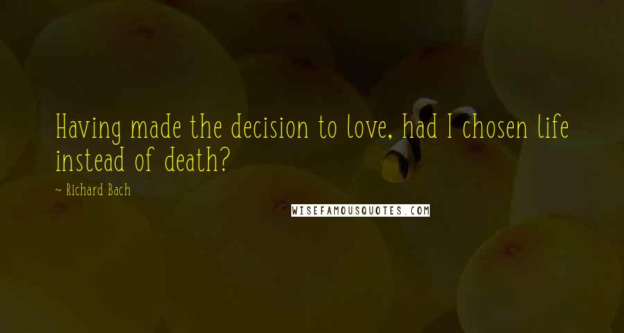 Richard Bach quotes: Having made the decision to love, had I chosen life instead of death?