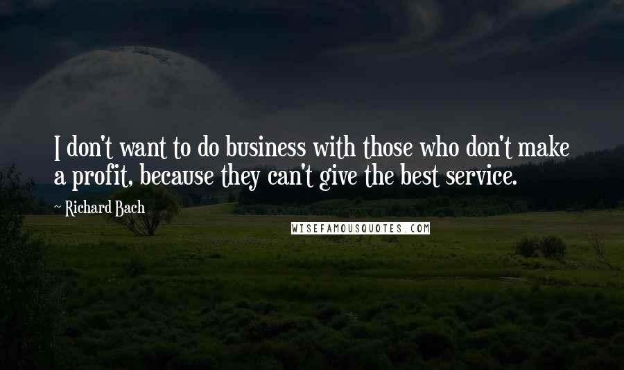 Richard Bach quotes: I don't want to do business with those who don't make a profit, because they can't give the best service.