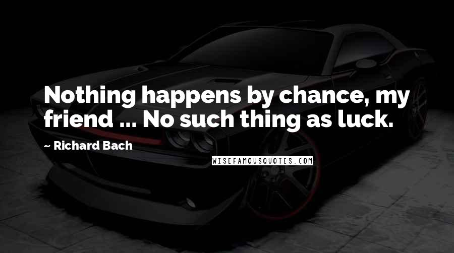 Richard Bach quotes: Nothing happens by chance, my friend ... No such thing as luck.