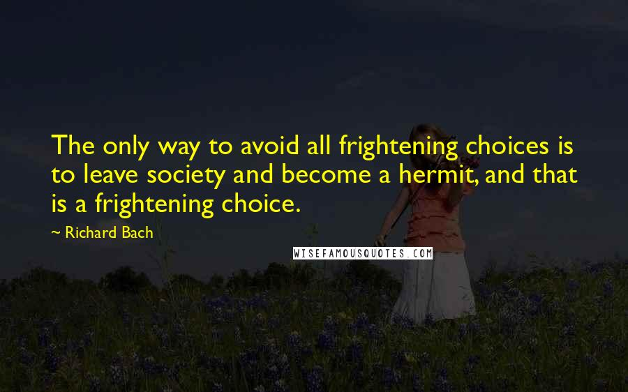 Richard Bach quotes: The only way to avoid all frightening choices is to leave society and become a hermit, and that is a frightening choice.