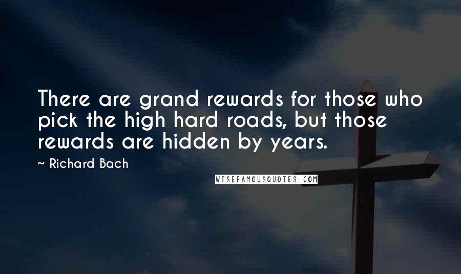 Richard Bach quotes: There are grand rewards for those who pick the high hard roads, but those rewards are hidden by years.