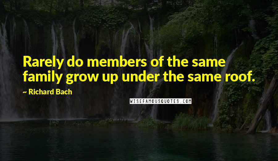 Richard Bach quotes: Rarely do members of the same family grow up under the same roof.