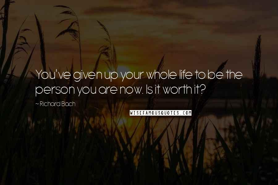 Richard Bach quotes: You've given up your whole life to be the person you are now. Is it worth it?