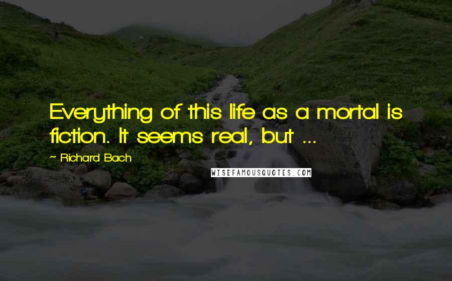 Richard Bach quotes: Everything of this life as a mortal is fiction. It seems real, but ...