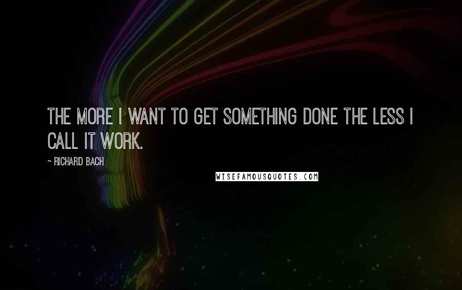 Richard Bach quotes: The more I want to get something done the less I call it work.