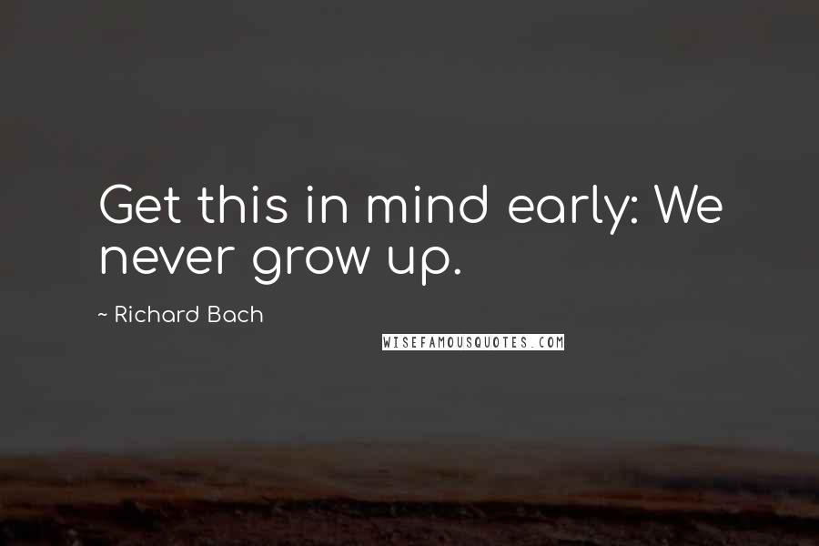 Richard Bach quotes: Get this in mind early: We never grow up.