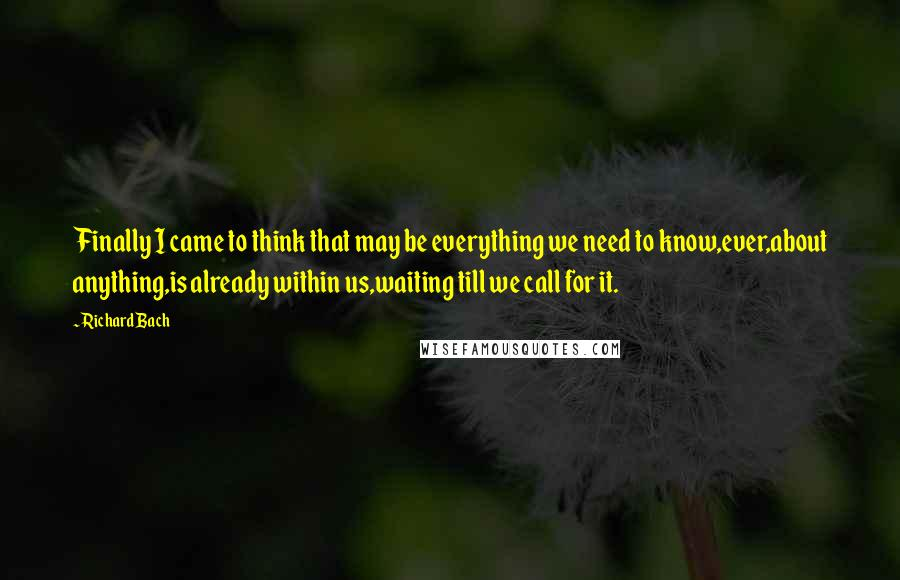 Richard Bach quotes: Finally I came to think that may be everything we need to know,ever,about anything,is already within us,waiting till we call for it.