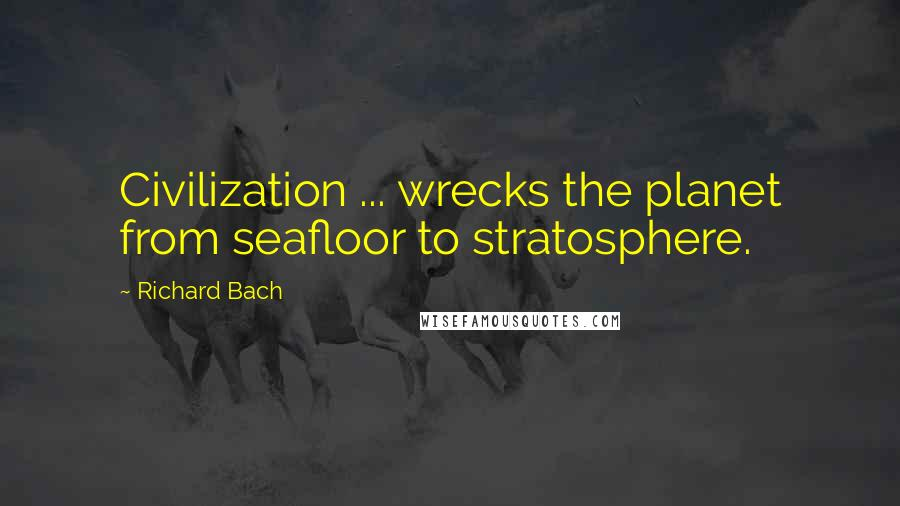 Richard Bach quotes: Civilization ... wrecks the planet from seafloor to stratosphere.