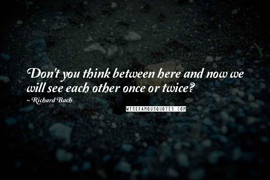 Richard Bach quotes: Don't you think between here and now we will see each other once or twice?