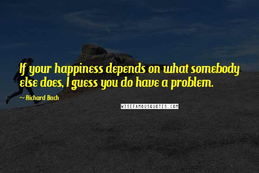 Richard Bach quotes: If your happiness depends on what somebody else does, I guess you do have a problem.