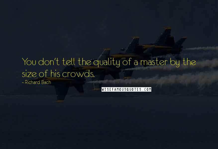 Richard Bach quotes: You don't tell the quality of a master by the size of his crowds.